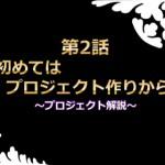 第2話 初めてはプロジェクト作りから ~プロジェクト解説~【津久学園のゲーム奮闘記】